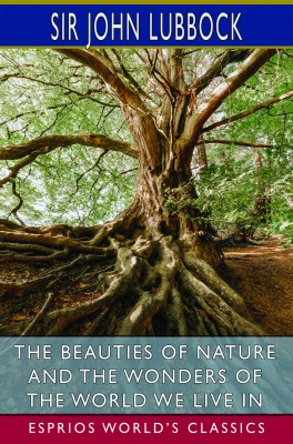 The Beauties of Nature and the Wonders of the World We Live in (Esprios Classics)