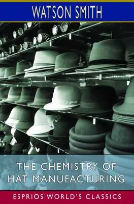 The Chemistry of Hat Manufacturing (Esprios Classics)