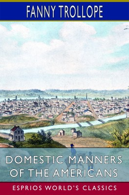 Domestic Manners of the Americans (Esprios Classics)