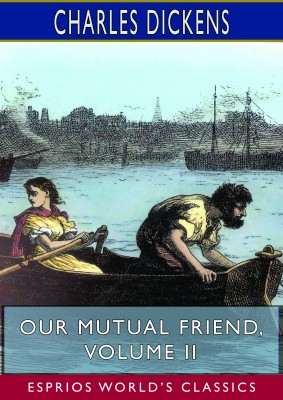 Our Mutual Friend, Volume II (Esprios Classics)