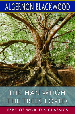 The Man Whom the Trees Loved (Esprios Classics)