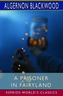 A Prisoner in Fairyland (Esprios Classics)