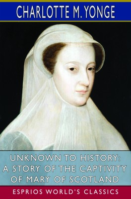 Unknown to History: A Story of the Captivity of Mary of Scotland (Esprios Classics)