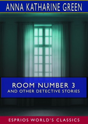 Room Number 3 and Other Detective Stories (Esprios Classics)
