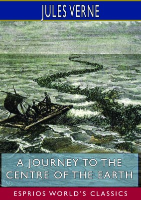 A Journey to the Centre of the Earth (Esprios Classics)