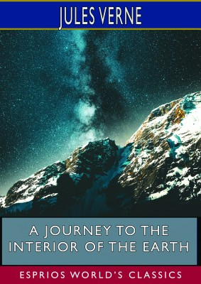 A Journey to the Interior of the Earth (Esprios Classics)