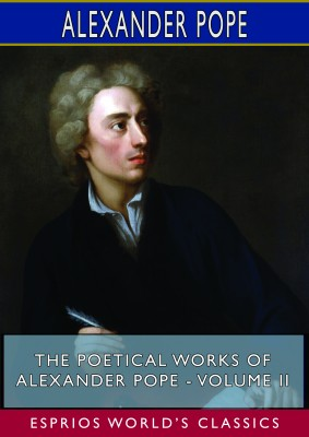 The Poetical Works of Alexander Pope - Volume II (Esprios Classics)