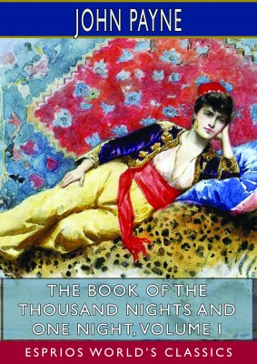 The Book of the Thousand Nights and One Night, Volume I (Esprios Classics)