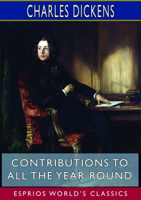 Contributions to All the Year Round (Esprios Classics)