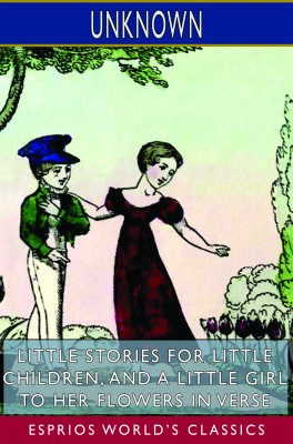 Little Stories for Little Children, and A Little Girl to her Flowers in Verse (Esprios Classics)