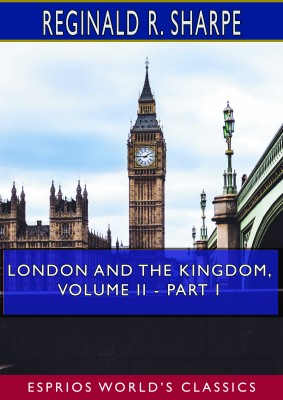 London and the Kingdom, Volume II - Part I (Esprios Classics)