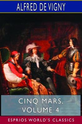 Cinq Mars, Volume 4 (Esprios Classics)