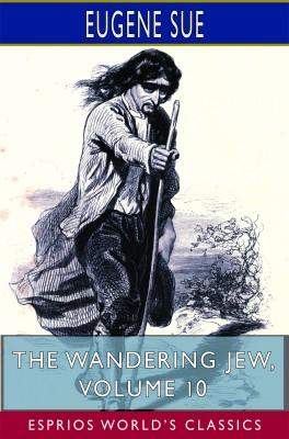 The Wandering Jew, Volume 10 (Esprios Classics)