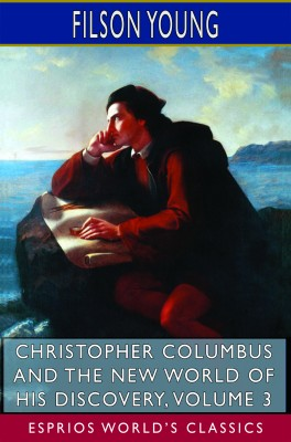 Christopher Columbus and the New World of His Discovery, Volume 3 (Esprios Classics)