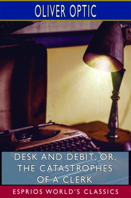 Desk and Debit; or, The Catastrophes of a Clerk (Esprios Classics)