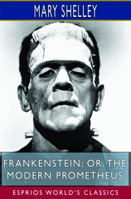 Frankenstein; or, The Modern Prometheus (Esprios Classics)