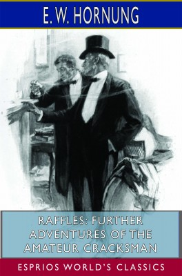 Raffles: Further Adventures of the Amateur Cracksman (Esprios Classics)