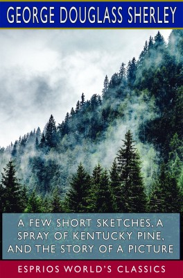 A Few Short Sketches, A Spray of Kentucky Pine, and The Story of a Picture (Esprios Classics)