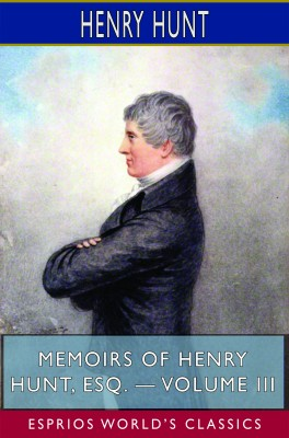 Memoirs of Henry Hunt, Esq. — Volume III (Esprios Classics)