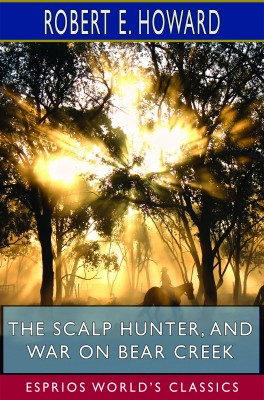 The Scalp Hunter, and War on Bear Creek (Esprios Classics)