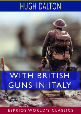 With British Guns in Italy: A Tribute to Italian Achievement (Esprios Classics)
