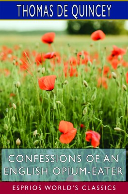 Confessions of an English Opium-Eater (Esprios Classics)