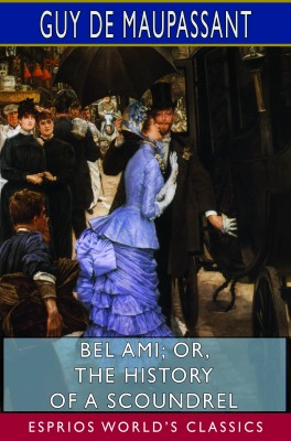 Bel Ami; or, The History of a Scoundrel (Esprios Classics)