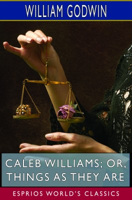 Caleb Williams; or, Things as They Are (Esprios Classics)