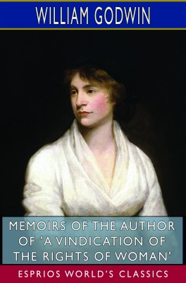 Memoirs of the Author of 'A Vindication of the Rights of Woman' (Esprios Classics)