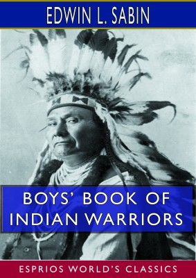 Boys' Book of Indian Warriors and Heroic Indian Women (Esprios Classics)