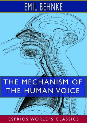 The Mechanism of the Human Voice (Esprios Classics)