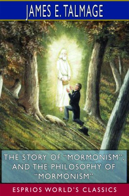 "The Story of ""Mormonism"", and The Philosophy of ""Mormonism"" (Esprios Classics)"