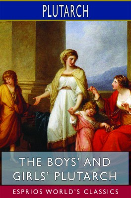 The Boys' and Girls' Plutarch (Esprios Classics)