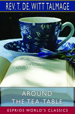 Around the Tea-Table (Esprios Classics)