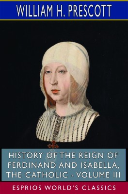 History of the Reign of Ferdinand and Isabella, the Catholic - Volume III (Esprios Classics)