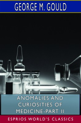 Anomalies and Curiosities of Medicine-Part II (Esprios Classics)