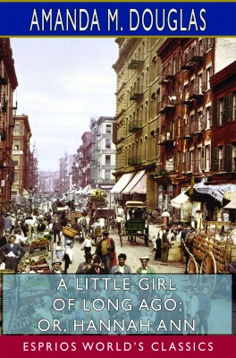A Little Girl of Long Ago; or, Hannah Ann (Esprios Classics)