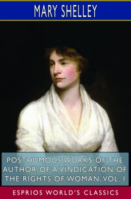 Posthumous Works of the Author of A Vindication of the Rights of Woman, Vol. I (Esprios Classics)