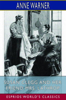 Susan Clegg and her Friend Mrs. Lathrop (Esprios Classics)