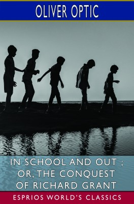 In School and Out ; or, The Conquest of Richard Grant (Esprios Classics)