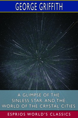 A Glimpse of the Sinless Star, and The World of the Crystal Cities (Esprios Classics)