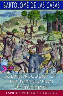 A Brief Account of the Destruction of the Indies (Esprios Classics)