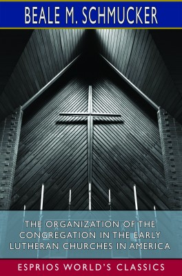 The Organization of the Congregation in the Early Lutheran Churches in America (Esprios Classics)