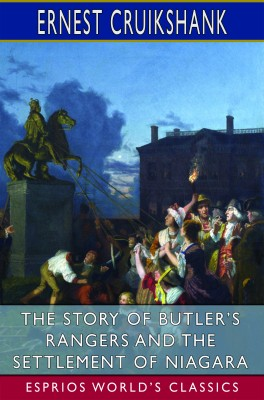 The Story of Butler's Rangers and the Settlement of Niagara (Esprios Classics)
