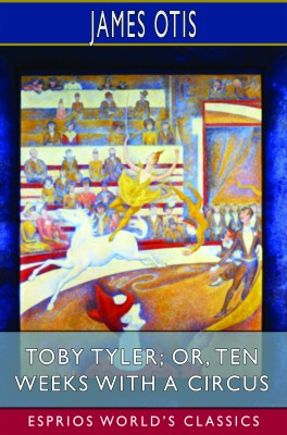 Toby Tyler; or, Ten Weeks with a Circus (Esprios Classics)